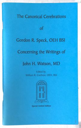 The Canonical Cerebrations of Gordon R. Speck, OEH BSI Concerning the Writings of John H. Watson,...